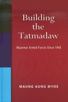 Building the Tatmadaw: Myanmar Armed Forces Since 1948 by Maung Aung Myoe