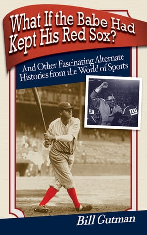 What If the Babe Had Kept His Red Sox? And Other Fascinating Alternate Histories from the World of Sports