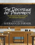 The Doctrine of Prophecy: An Investigative Report Using the 101 Classroom Experience by Sherman D. Farmer