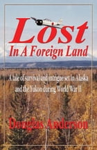 Lost in a Foreign Land: A tale of survival and intrigue in Alaska and the Yukon during World War II by Douglas Anderson