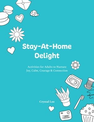 Stay-At-Home Delight: Activities for Adults to Nurture Joy, Calm, Courage & Connection by Crystal Lee