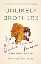 Unlikely Brothers: Our Story of Adventure, Loss, and Redemption by John Prendergast
