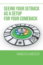 Seeing Your Setback as a Setup for your Comeback by Charles D. Dantzler