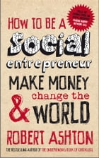 How to be a Social Entrepreneur: Make Money and Change the World by Robert Ashton