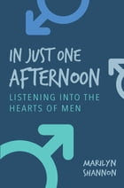 In Just One Afternoon: Listening Into the Hearts of Men by Marilyn Shannon