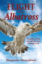 The Flight of the Albatross: Voyages with my father, the unsung hero by Margrethe Alexandroni