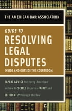 American Bar Association Guide to Resolving Legal Disputes: Inside and Outside the Courtroom by American Bar Association