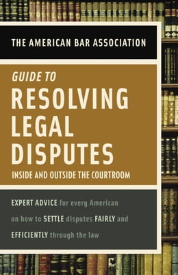 Book American Bar Association Guide to Resolving Legal Disputes: Inside and Outside the Courtroom by American Bar Association