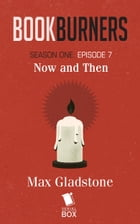 Now and Then (Bookburners Season 1 Episode 7) by Max Gladstone