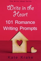 Write in the Heart: 101 Romance Writing Prompts by Kate Krake