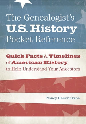 The Genealogist's U.S. History Pocket Reference Quick Facts & Timelines of American History to Help Understand Your Ancestors