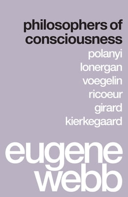 Book Philosophers of Consciousness: Polanyi, Lonergan, Voegelin, Ricoeur, Girard, Kierkegaard by Eugene Webb