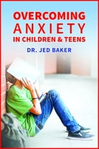 Overcoming Anxiety in Children & Teens by Jed Baker PhD