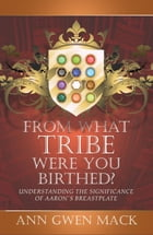 From What Tribe Were You Birthed?: Understanding the Significance of Aaron's Breastplate by Ann Gwen Mack