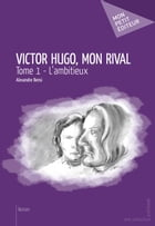 Victor Hugo, mon rival - Tome 1: L'ambitieux by Alexandre Bensi