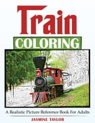 Train Coloring: A Realistic Picture Reference Book for Adults by Jasmine Taylor