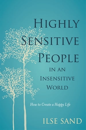 Highly Sensitive People in an Insensitive World How to Create a Happy Life
