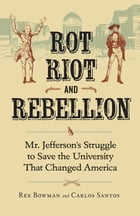 Rot, Riot, and Rebellion: Mr. Jefferson's Struggle to Save the University That Changed America by Rex Bowman