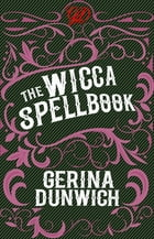 The Wicca Spellbook: A Witch's Collection of Wiccan Spells, Potions, and Recipes by Gerina Dunwich