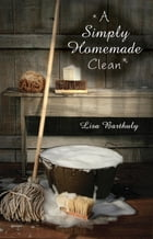 A Simply Homemade Clean by Lisa Barthuly