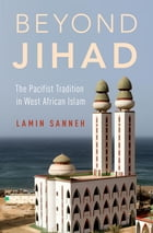 Beyond Jihad: The Pacifist Tradition in West African Islam by Lamin Sanneh