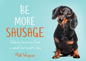 Be More Sausage: Lifelong lessons from a small but mighty dog de Matt Whyman