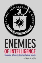 Enemies of Intelligence: Knowledge and Power in American National Security by Richard K. Betts