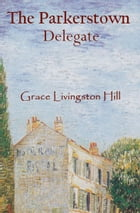 The Parkerstown Delegate by Grace Livingston Hill