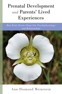 Prenatal Development and Parents' Lived Experiences: How Early Events Shape Our Psychophysiology…