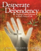 Desperate Dependency: Finding Christ Relevant to Every Area of Life by J. Kirk Lewis