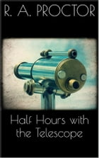Half hours with the Telescope by Richard A. Proctor