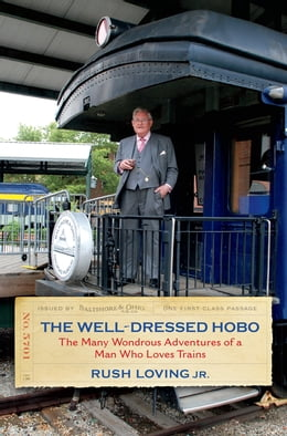 Book The Well-Dressed Hobo: The Many Wondrous Adventures of a Man Who Loves Trains by Rush Loving Jr.