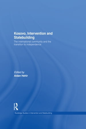 Kosovo,  Intervention and Statebuilding The International Community and the Transition to Independence