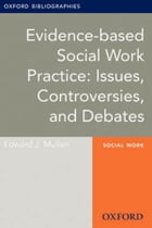Evidence-based Social Work Practice: Issues, Controversies, and Debates: Oxford Bibliographies Online Research Guide by Edward J. Mullen