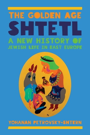 The Golden Age Shtetl A New History of Jewish Life in East Europe