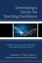Developing a Center for Teaching Excellence: A Higher Education Case Study Using the Integrated Readiness Matrix by Lawrence A. Tomei