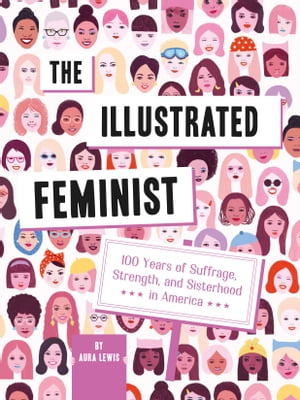 The Illustrated Feminist: 100 Years of Suffrage, Strength, and Sisterhood in America