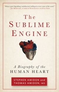 The Sublime Engine: A Biography of the Human Heart: A Biography of the Human Heart