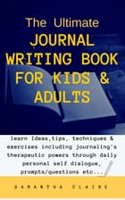 The Ultimate Journal Writing Book for Kids & Adults: learn Ideas, tips, techniques & exercises including journaling's therapeutic powers through daily by Samantha Claire