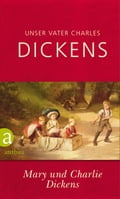 Unser Vater Charles Dickens - Charlie Dickens, Dr. Alexander Pechmann, Mary Dickens