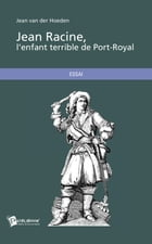 Jean Racine, l'enfant terrible de Port-Royal by Jean Van Der Hoeden