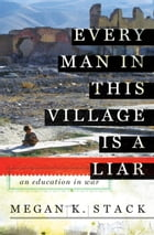 Every Man in This Village is a Liar: An Education in War by Megan K. Stack