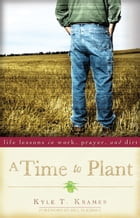 A Time to Plant: Life Lessons in Work, Prayer, and Dirt by Kyle T. Kramer