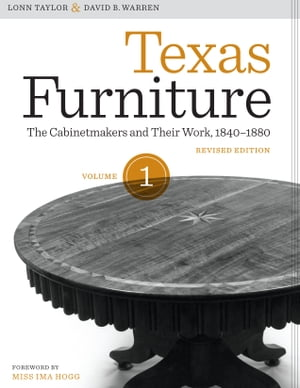 Texas Furniture,  Volume One The Cabinetmakers and Their Work,  1840-1880,  Revised edition