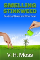 Smelling Stinkweed: Gardening Naked and Other World News by V. H. Moss