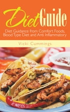 Diet Guide: Diet Guidance from Comfort Foods, Blood Type Diet and Anti Inflammatory by Vicki Cummings