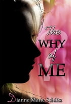 The Why of Me by Dianne Marie Schiltz