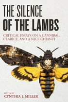 The Silence of the Lambs: Critical Essays on a Cannibal, Clarice, and a Nice Chianti by Cynthia J. Miller