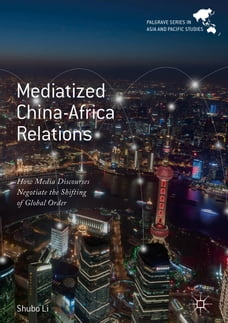 Mediatized China-Africa Relations: How Media Discourses Negotiate the Shifting of Global Order
