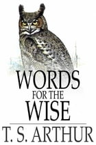 Words for the Wise by T. S. Arthur